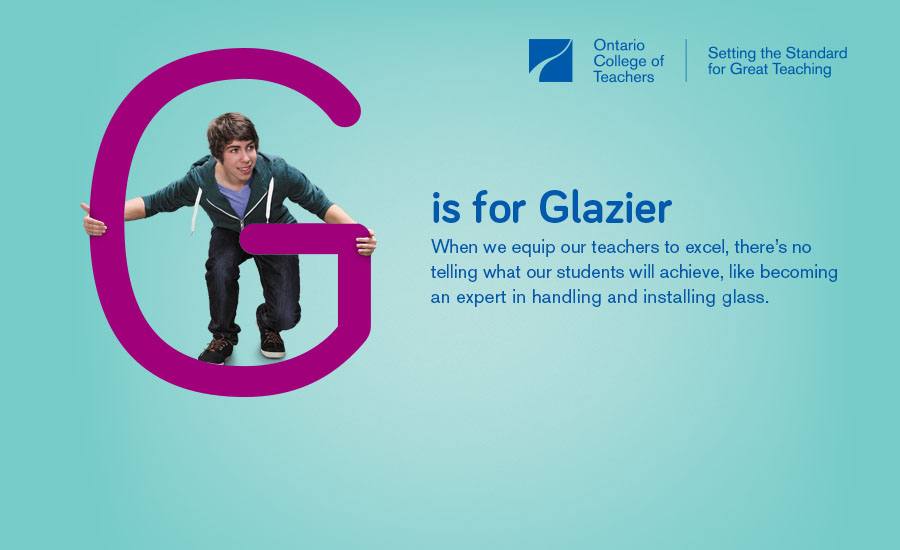 (Photo of a teenage boy holding a large letter G by both sides and looking through the middle of it.) G is for Glazier When we equip our teachers to excel, there's no telling what our students will achieve, like becoming an expert in handling and installing glass.
