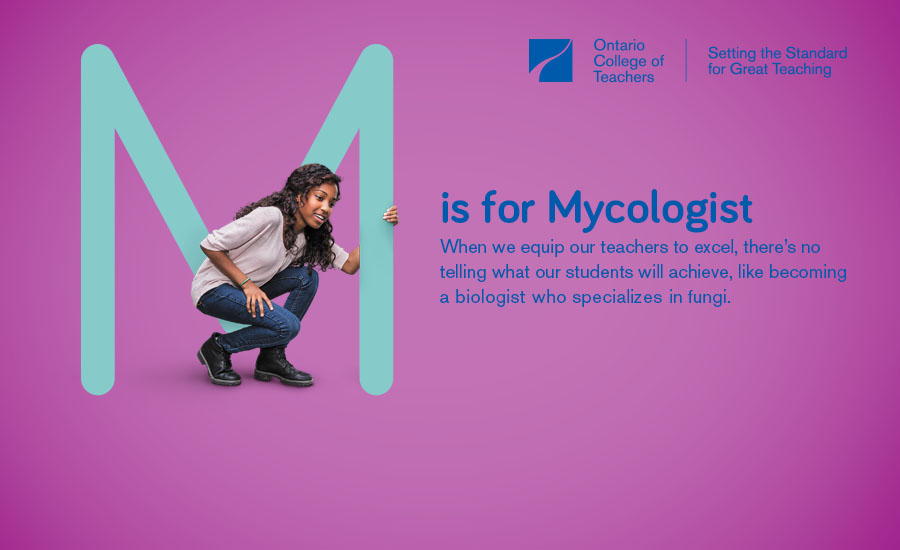 (Photo of a teenage girl holding onto a large letter M and smiling.) M is for Mycologist When we equip our teachers to excel, there's no telling what our students will achieve, like becoming a biologist who specializes in fungi.